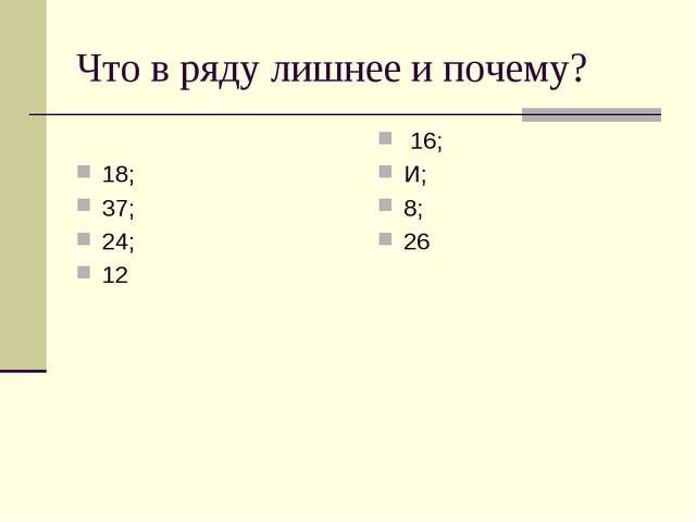 Что в ряду лишнее и почему? 18; 37; 24; 12 16; И; 8; 26