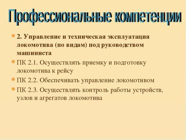 2. Управление и техническая эксплуатация локомотива (по видам) под руководств...