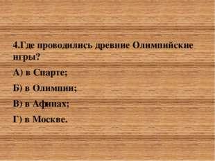 4.Где проводились древние Олимпийские игры? А) в Спарте; Б) в Олимпии;&nbsp