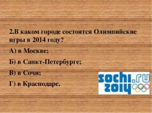 2.В каком городе состоятся Олимпийские игры в 2014 году? 2.В каком городе со