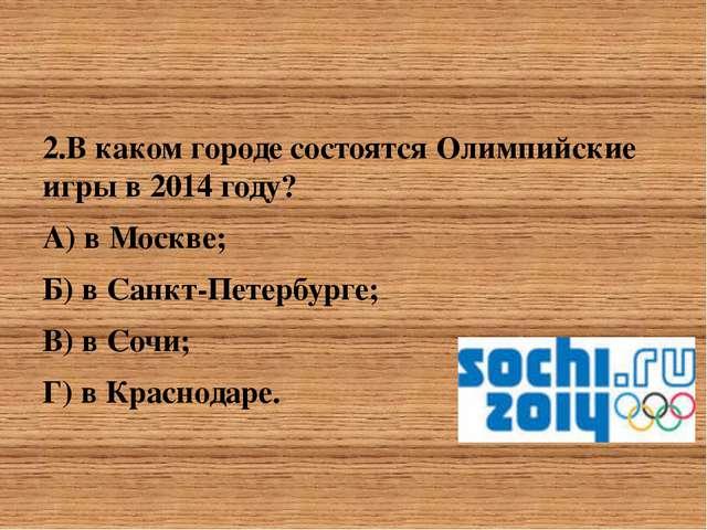 2.В каком городе состоятся Олимпийские игры в 2014 году? 2.В каком городе со...