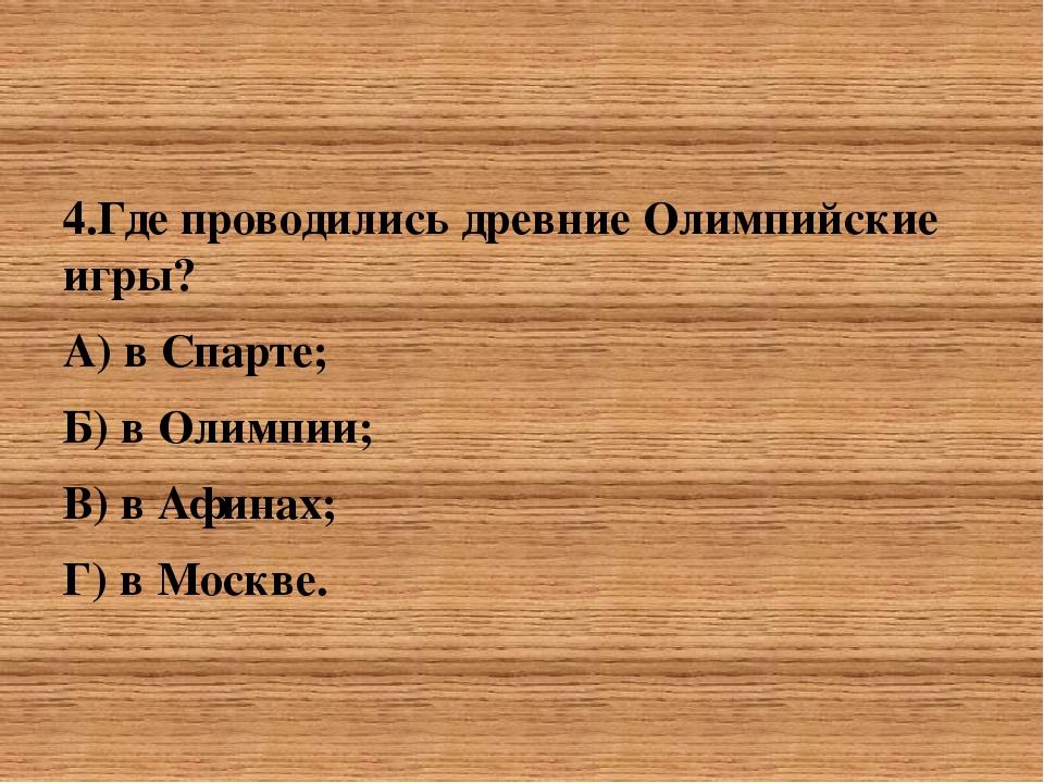 4.Где проводились древние Олимпийские игры? А) в Спарте; Б) в Олимпии;&nbsp...