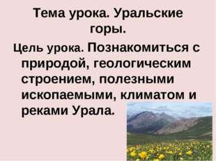 Тема урока. Уральские горы. Цель урока. Познакомиться с природой, геологическ