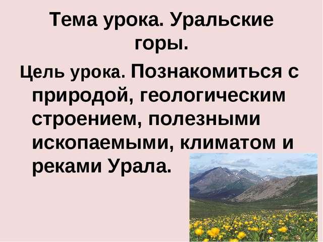 Тема урока. Уральские горы. Цель урока. Познакомиться с природой, геологическ...