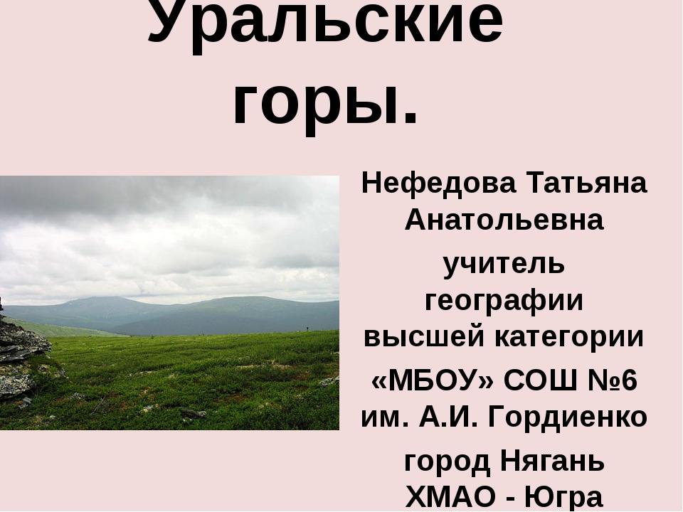 Уральские горы. Нефедова Татьяна Анатольевна учитель географии высшей категор...