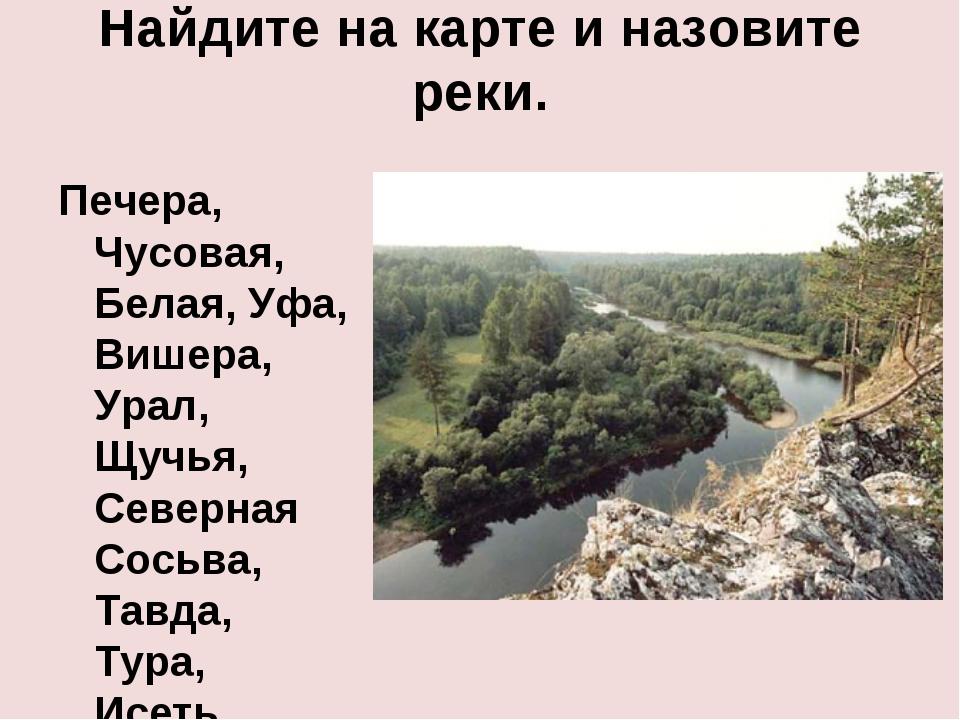 Найдите на карте и назовите реки. Печера, Чусовая, Белая, Уфа, Вишера, Урал,...