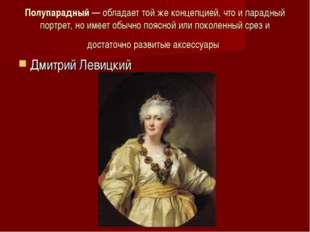 Полупарадный— обладает той же концепцией, что и парадный портрет, но имеет о