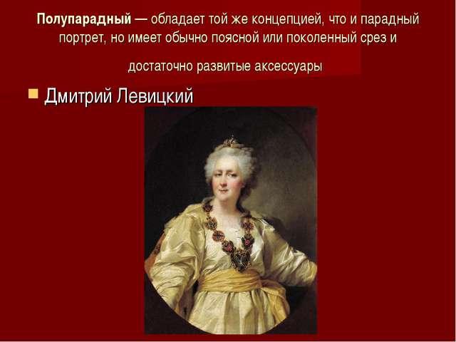 Полупарадный— обладает той же концепцией, что и парадный портрет, но имеет о...