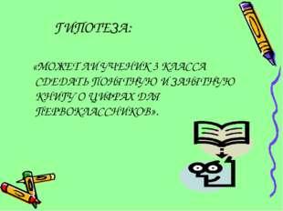 ГИПОТЕЗА: «МОЖЕТ ЛИ УЧЕНИК 3 КЛАССА СДЕДАТЬ ПОНЯТНУЮ И ЗАНЯТНУЮ КНИГУ О ЦИФРА