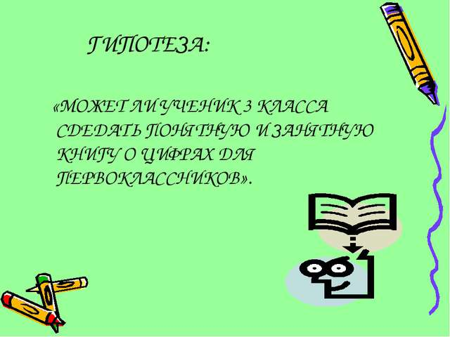 ГИПОТЕЗА: «МОЖЕТ ЛИ УЧЕНИК 3 КЛАССА СДЕДАТЬ ПОНЯТНУЮ И ЗАНЯТНУЮ КНИГУ О ЦИФРА...