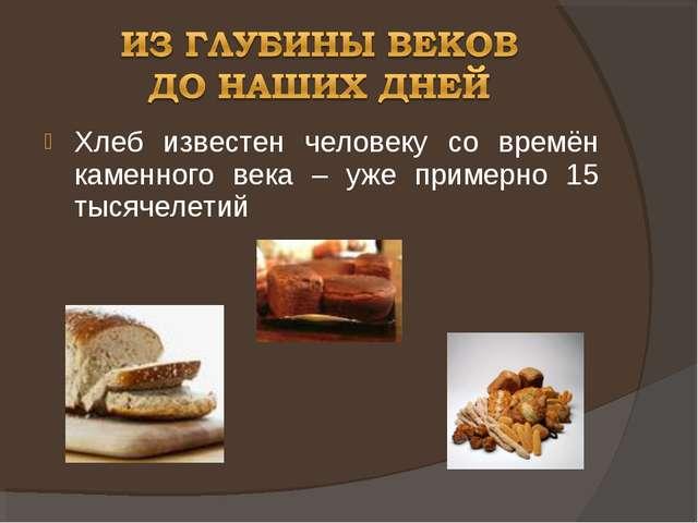 Хлеб известен человеку со времён каменного века – уже примерно 15 тысячелетий