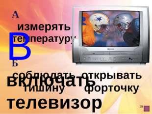 * В включать телевизор А измерять температуру В включать телевизор Б соблюда