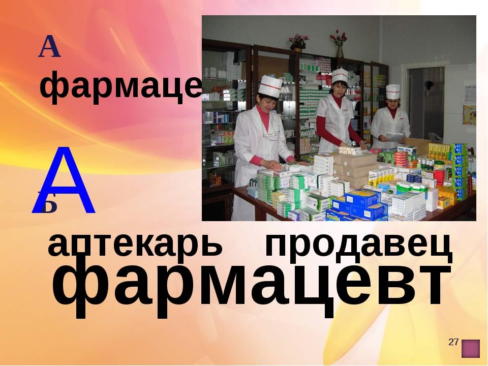 * А фармацевт А фармацевтВ лекарь Б аптекарь Г продавец