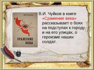 В.И. Чуйков в книге «Сражение века» рассказывает о боях на подступах к городу