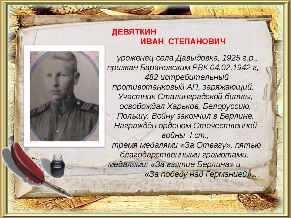 ДЕВЯТКИН ИВАН СТЕПАНОВИЧ уроженец села Давыдовка, 1925 г.р., призван Барановс...