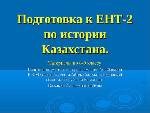 Подготовка к ЕНТ-2 по истории Казахстана. Материалы по 8-9 классу Подготовил:...