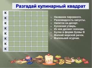 Название пирожного. Разновидность капусты. Напиток на десерт. Кухонная утварь