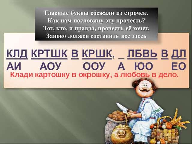 Клади картошку в окрошку, а любовь в дело.