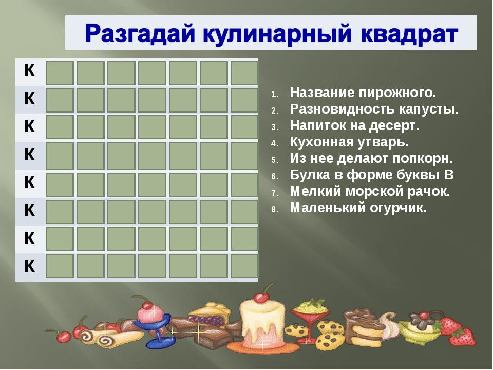 Название пирожного. Разновидность капусты. Напиток на десерт. Кухонная утварь...