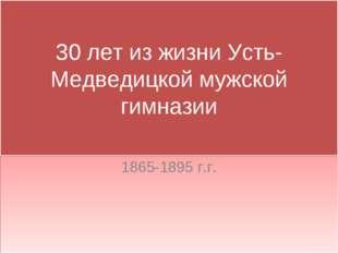 30 лет из жизни Усть-Медведицкой мужской гимназии 1865-1895 г.г.