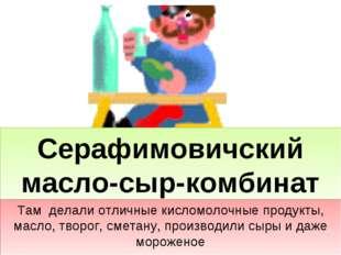 Серафимовичский масло-сыр-комбинат Там делали отличные кисломолочные продукты