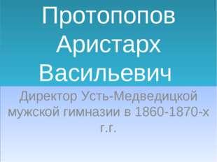 Протопопов Аристарх Васильевич Директор Усть-Медведицкой мужской гимназии в 1