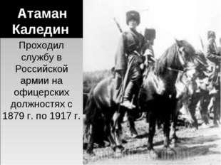 Атаман Каледин Проходил службу в Российской армии на офицерских должностях с