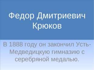 Федор Дмитриевич Крюков В 1888 году он закончил Усть-Медведицкую гимназию с с