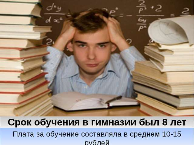 Срок обучения в гимназии был 8 лет Плата за обучение составляла в среднем 10-...