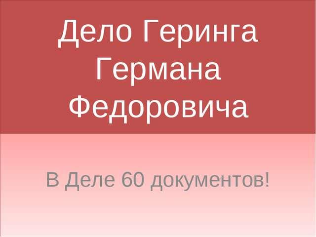 Дело Геринга Германа Федоровича В Деле 60 документов!