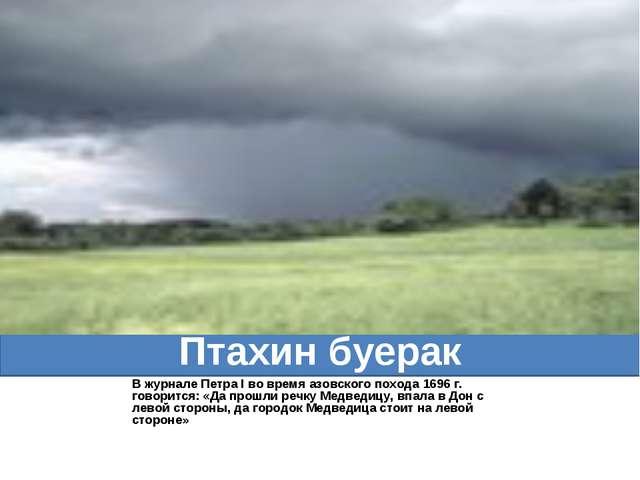 Птахин буерак В журнале Петра I во время азовского похода 1696 г. говорится:...