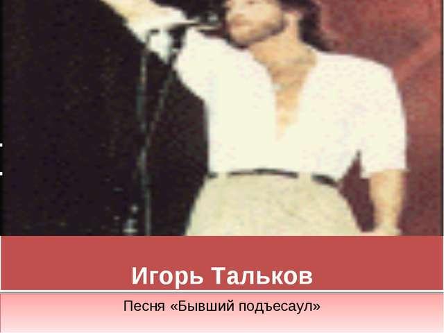 Игорь Тальков Песня «Бывший подъесаул»