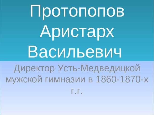 Протопопов Аристарх Васильевич Директор Усть-Медведицкой мужской гимназии в 1...