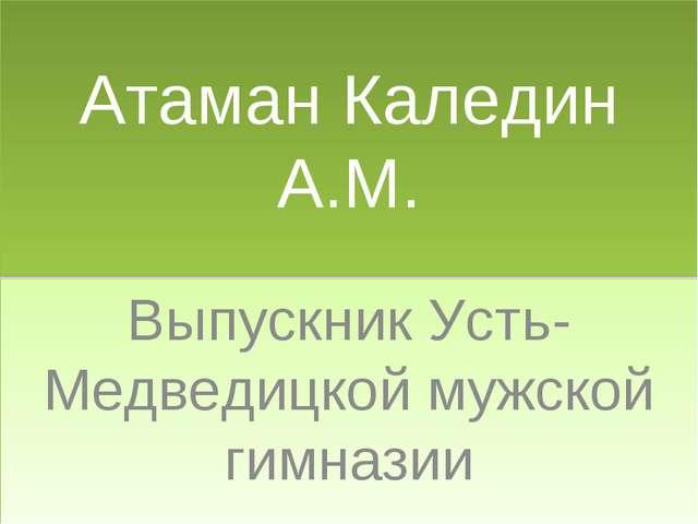 Атаман Каледин А.М. Выпускник Усть-Медведицкой мужской гимназии