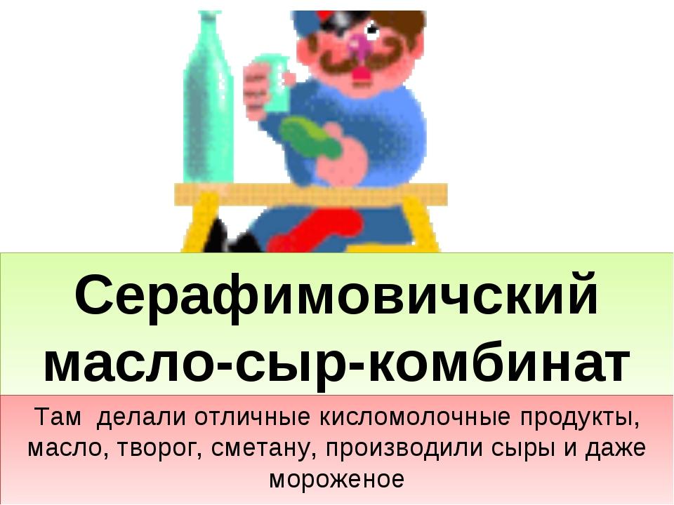 Серафимовичский масло-сыр-комбинат Там делали отличные кисломолочные продукты...