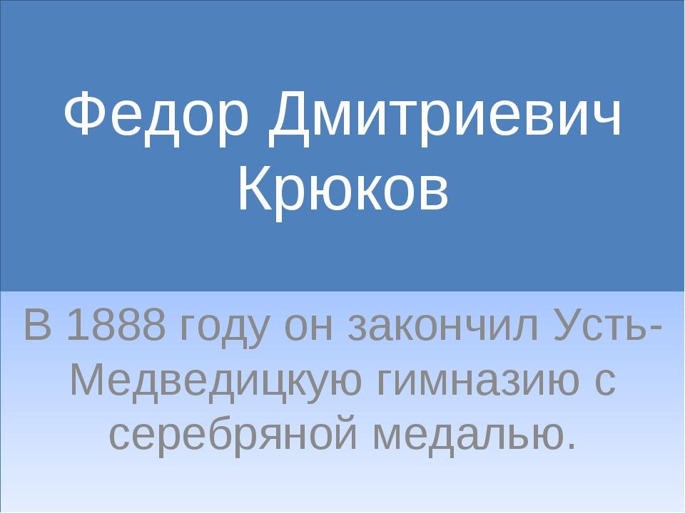 Федор Дмитриевич Крюков В 1888 году он закончил Усть-Медведицкую гимназию с с...