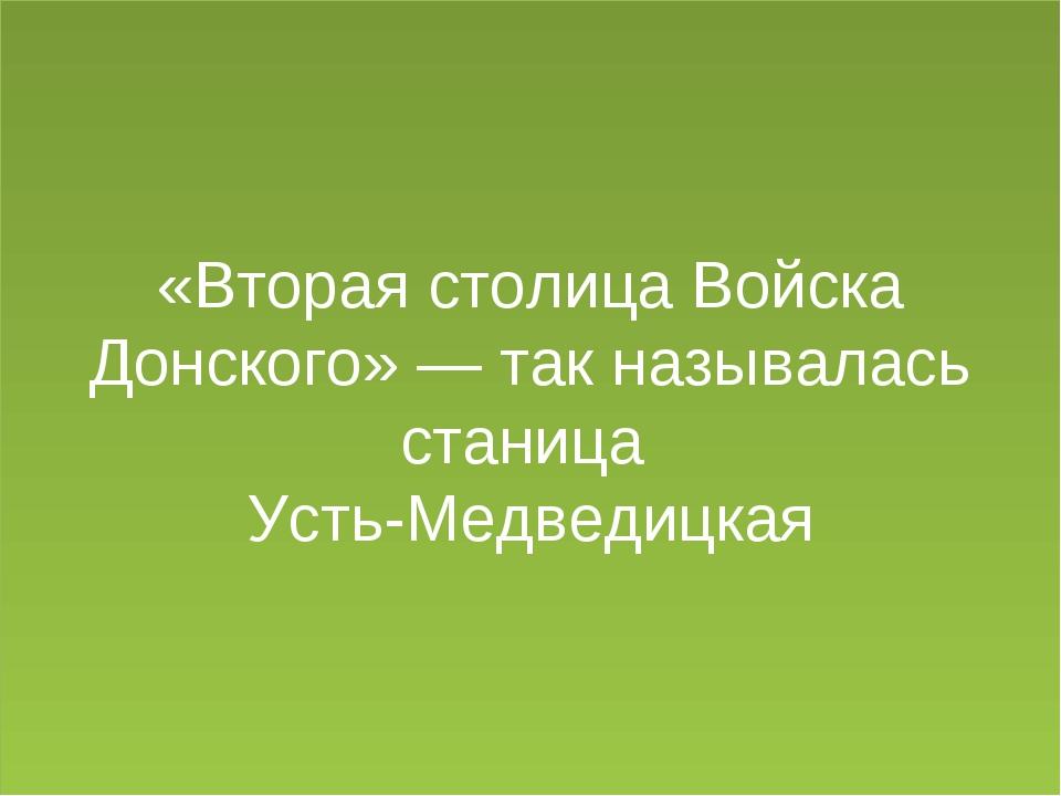 «Вторая столица Войска Донского» — так называлась станица Усть-Медведицкая