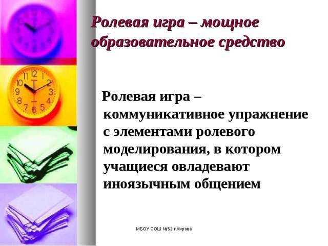 МБОУ СОШ №52 г.Кирова Ролевая игра – мощное образовательное средство Ролевая...