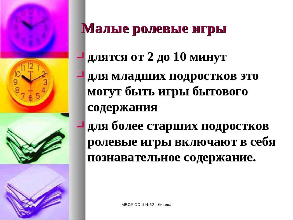 МБОУ СОШ №52 г.Кирова Малые ролевые игры длятся от 2 до 10 минут для младших...
