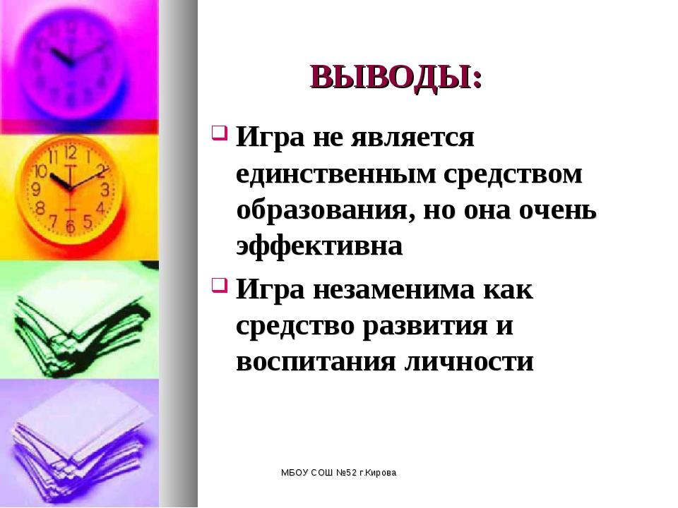 МБОУ СОШ №52 г.Кирова ВЫВОДЫ: Игра не является единственным средством образов...