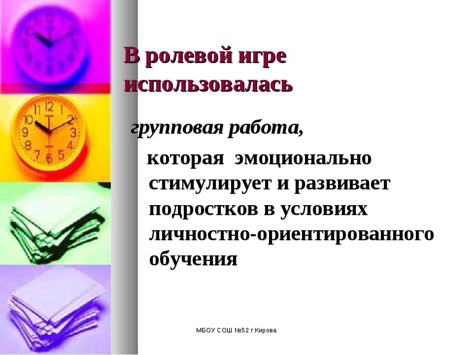 МБОУ СОШ №52 г.Кирова В ролевой игре использовалась групповая работа, которая...