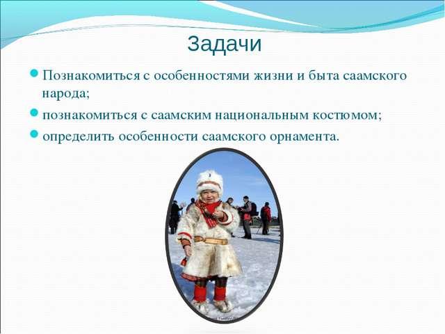 Задачи Познакомиться с особенностями жизни и быта саамского народа; познакоми...