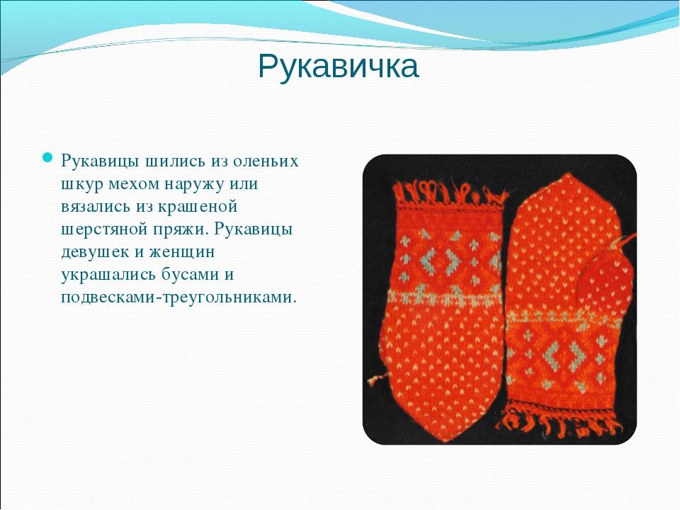 Рукавичка Рукавицы шились из оленьих шкур мехом наружу или вязались из крашен...
