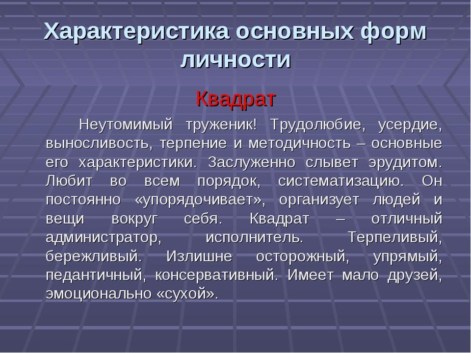 Характеристика основных форм личности Квадрат Неутомимый труженик! Трудолюбие...