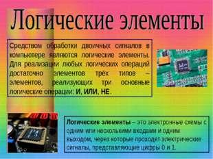 Средством обработки двоичных сигналов в компьютере являются логические элемен