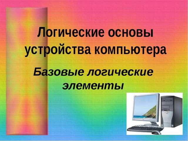 Логические основы устройства компьютера Базовые логические элементы