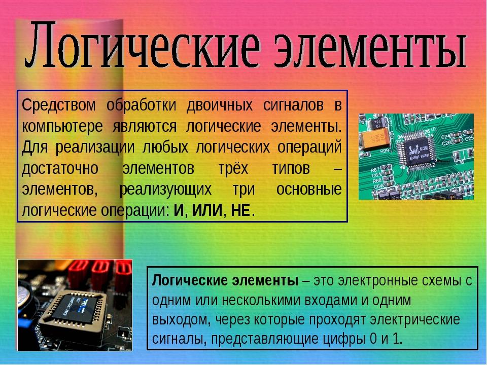 Средством обработки двоичных сигналов в компьютере являются логические элемен...