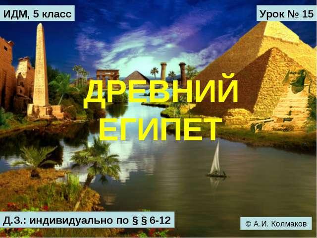 ДРЕВНИЙ ЕГИПЕТ ИДМ, 5 класс Урок № 15 Д.З.: индивидуально по § § 6-12 © А.И....