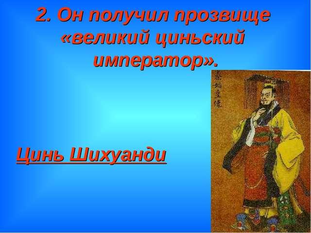 2. Он получил прозвище «великий циньский император». Цинь Шихуанди