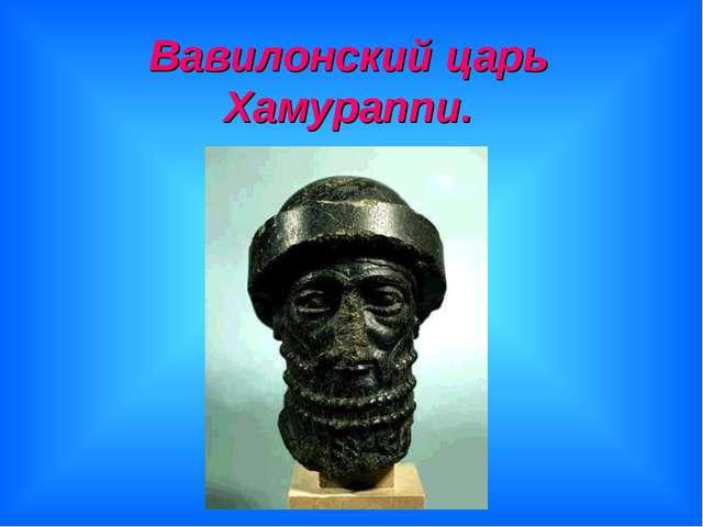 Вавилонский царь Хамураппи.